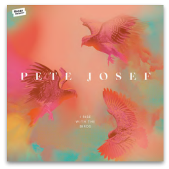 PETE JOSEF I RISE WITH THE BIRDS