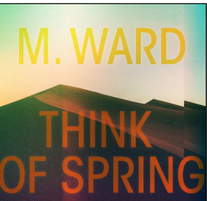 M. Ward Think Of Spring