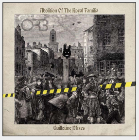 THE ORB The Abolition of the Royal Familia - Guillotine Remixes
